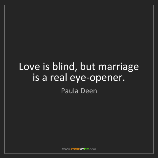 Paula Deen: Love is blind, but marriage is a real eye-opener.