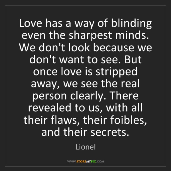 Lionel: Love has a way of blinding even the sharpest minds. We...