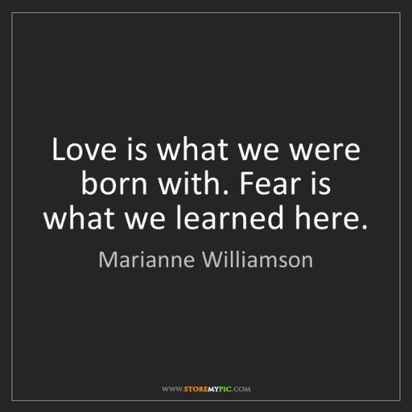 Marianne Williamson: Love is what we were born with. Fear is what we learned...