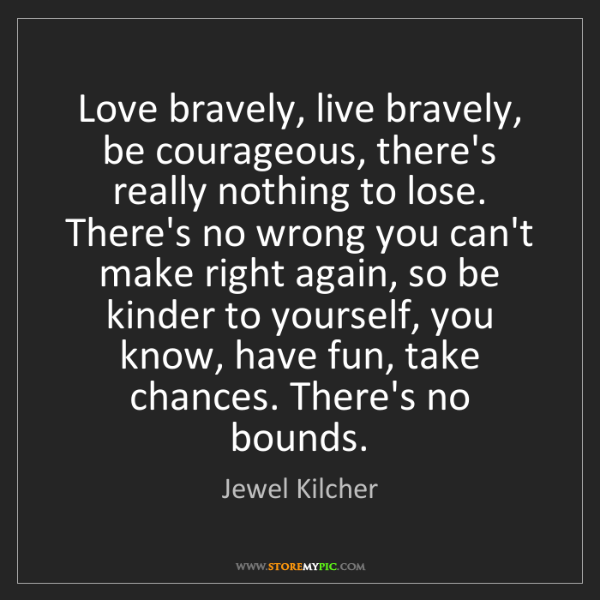 Jewel Kilcher: Love bravely, live bravely, be courageous, there's really...