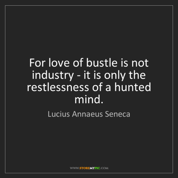 Lucius Annaeus Seneca: For love of bustle is not industry - it is only the restlessness...