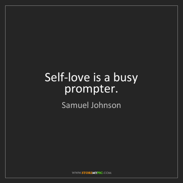 Samuel Johnson: Self-love is a busy prompter.
