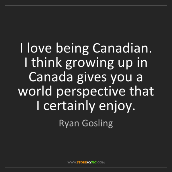 Ryan Gosling: I love being Canadian. I think growing up in Canada gives...