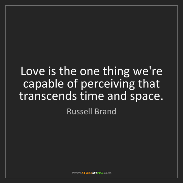 Russell Brand: Love is the one thing we're capable of perceiving that...