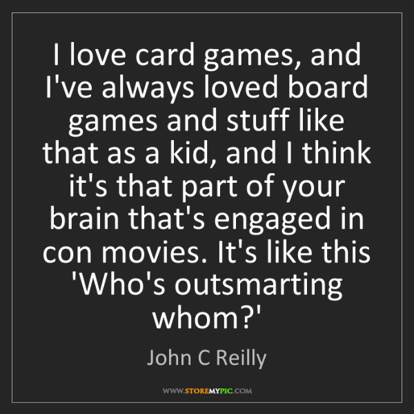 John C Reilly: I love card games, and I've always loved board games...