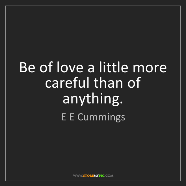 E E Cummings: Be of love a little more careful than of anything.