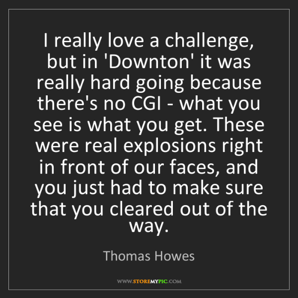 Thomas Howes: I really love a challenge, but in 'Downton' it was really...