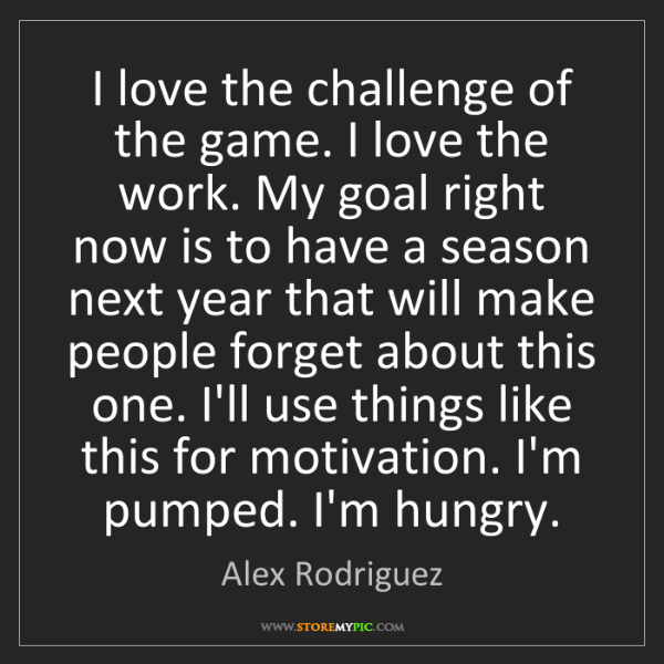 Alex Rodriguez: I love the challenge of the game. I love the work. My...