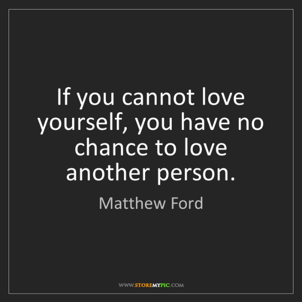 Matthew Ford: If you cannot love yourself, you have no chance to love...