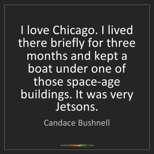 Candace Bushnell: I love Chicago. I lived there briefly for three months...