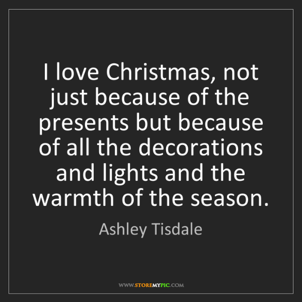 Ashley Tisdale: I love Christmas, not just because of the presents but...