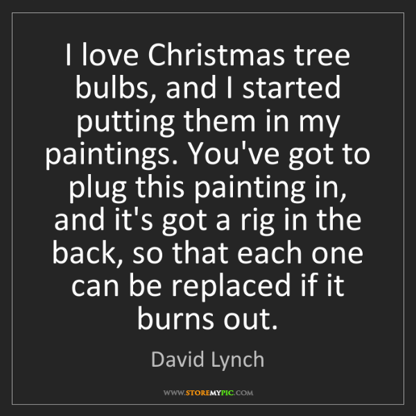 David Lynch: I love Christmas tree bulbs, and I started putting them...