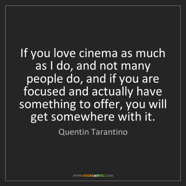 Quentin Tarantino: If you love cinema as much as I do, and not many people...