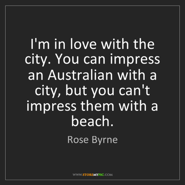 Rose Byrne: I'm in love with the city. You can impress an Australian...