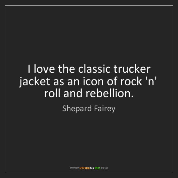 Shepard Fairey: I love the classic trucker jacket as an icon of rock...