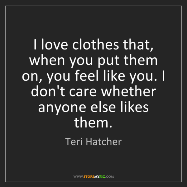 Teri Hatcher: I love clothes that, when you put them on, you feel like...