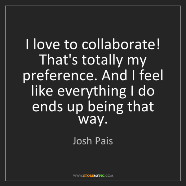 Josh Pais: I love to collaborate! That's totally my preference....