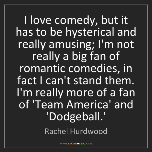 Rachel Hurdwood: I love comedy, but it has to be hysterical and really...