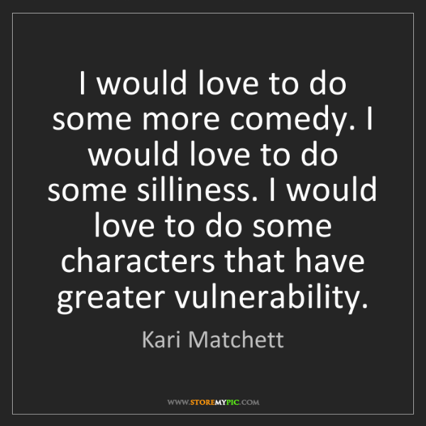 Kari Matchett: I would love to do some more comedy. I would love to...