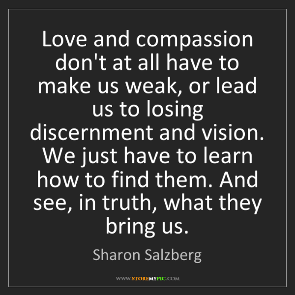 Sharon Salzberg: Love and compassion don't at all have to make us weak,...