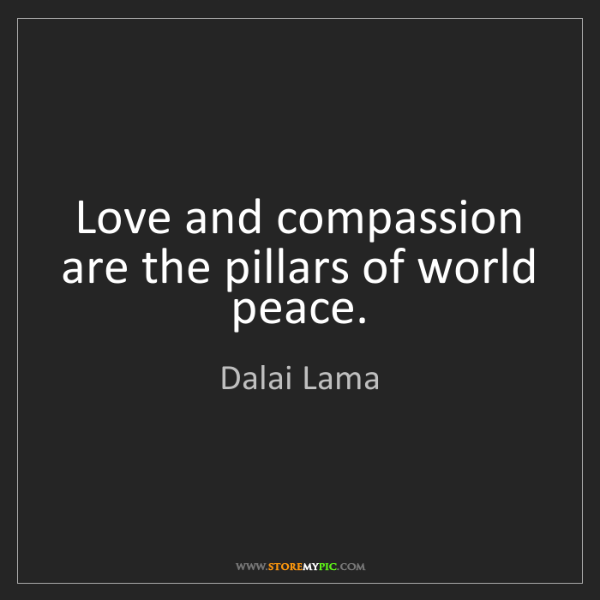 Dalai Lama: Love and compassion are the pillars of world peace.