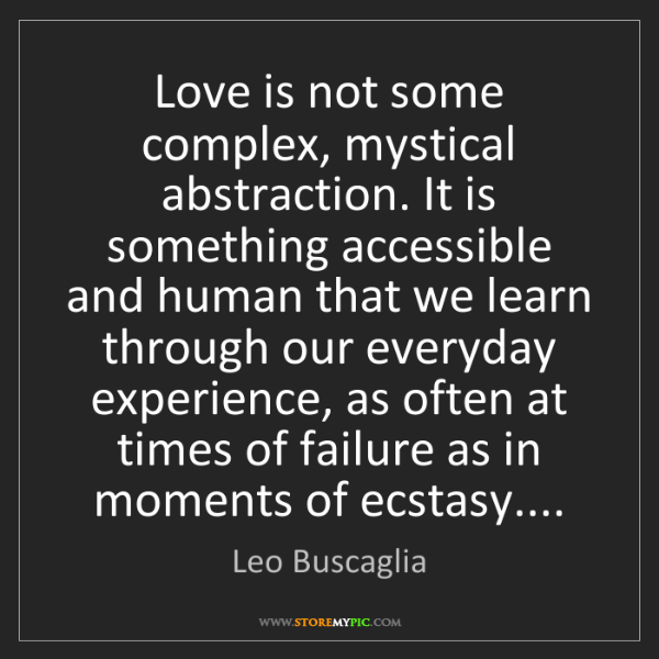 Leo Buscaglia: Love is not some complex, mystical abstraction. It is...