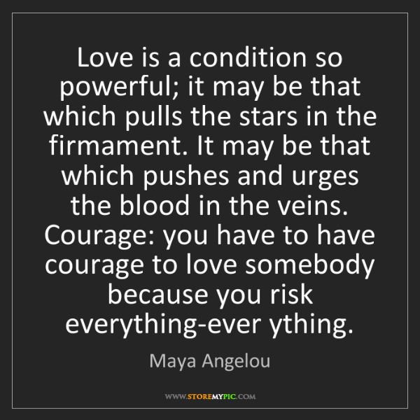 Maya Angelou: Love is a condition so powerful; it may be that which...