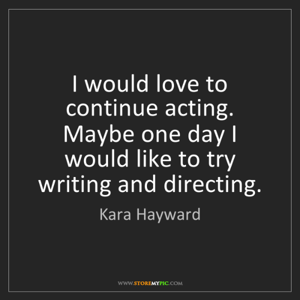 Kara Hayward: I would love to continue acting. Maybe one day I would...