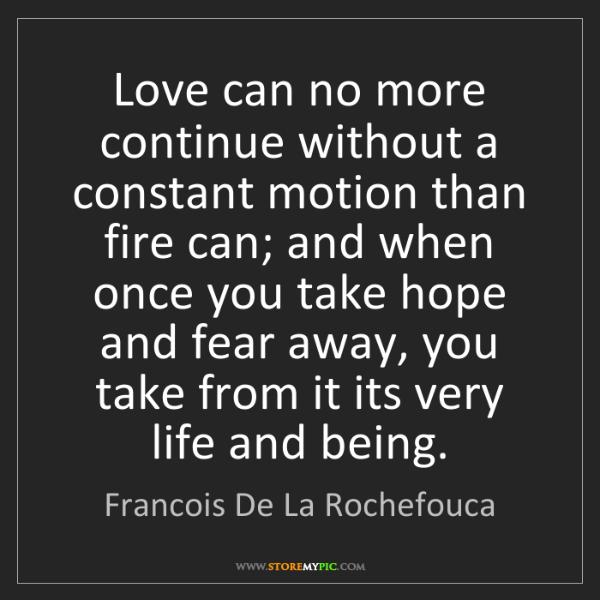 Francois De La Rochefouca: Love can no more continue without a constant motion than...