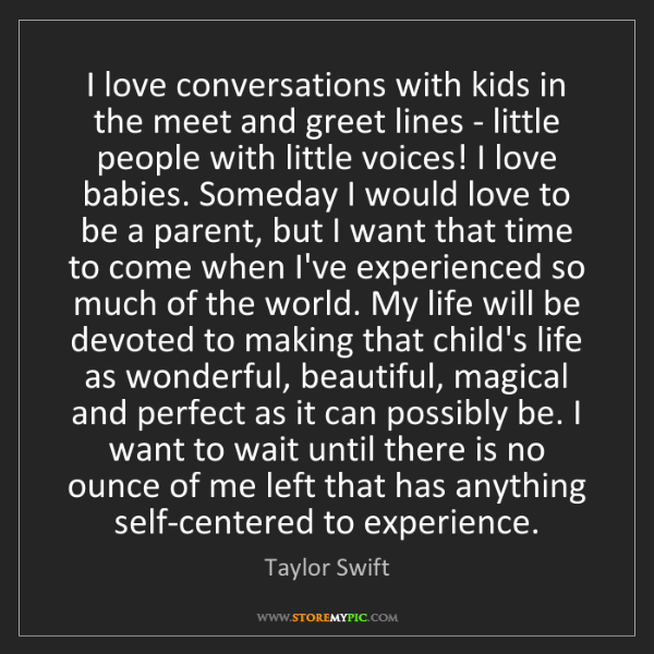 Taylor Swift: I love conversations with kids in the meet and greet...