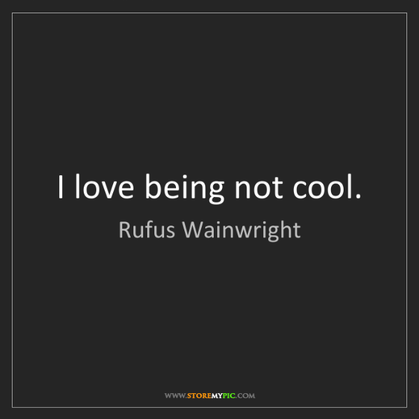 Rufus Wainwright: I love being not cool.