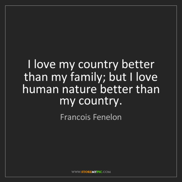 Francois Fenelon: I love my country better than my family; but I love human...