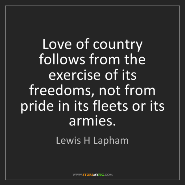 Lewis H Lapham: Love of country follows from the exercise of its freedoms,...