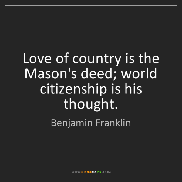 Benjamin Franklin: Love of country is the Mason's deed; world citizenship...