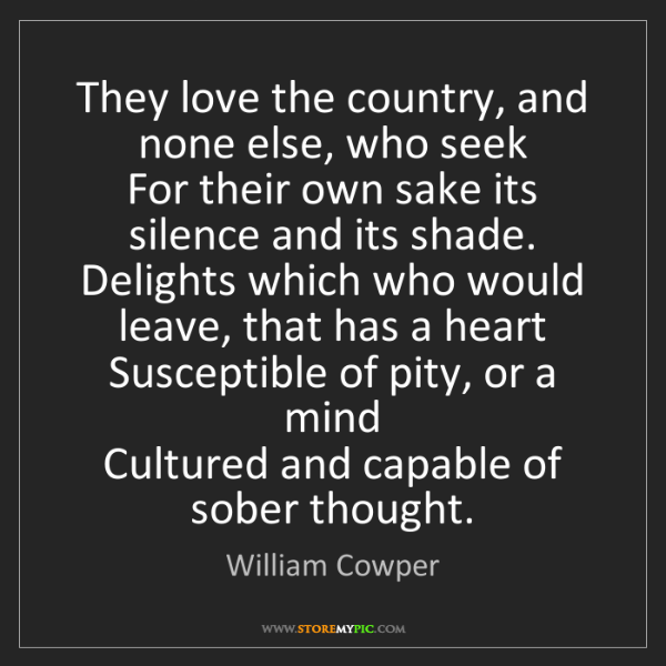 William Cowper: They love the country, and none else, who seek  For their...