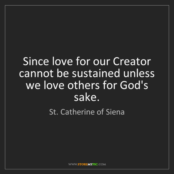 St. Catherine of Siena: Since love for our Creator cannot be sustained unless...
