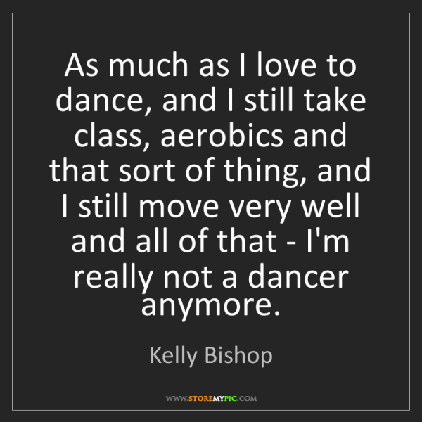 Kelly Bishop: As much as I love to dance, and I still take class, aerobics...