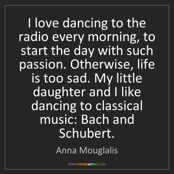 Anna Mouglalis: I love dancing to the radio every morning, to start the...