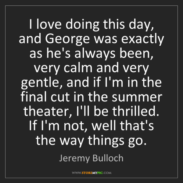 Jeremy Bulloch: I love doing this day, and George was exactly as he's...