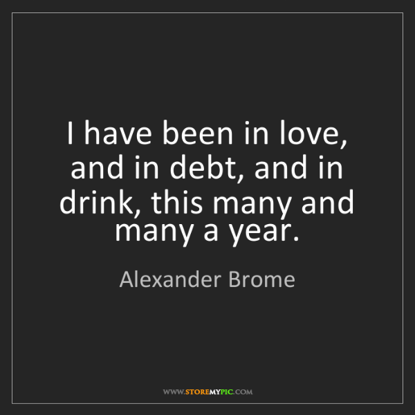 Alexander Brome: I have been in love, and in debt, and in drink, this...
