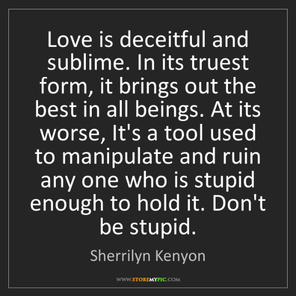 Sherrilyn Kenyon: Love is deceitful and sublime. In its truest form, it...