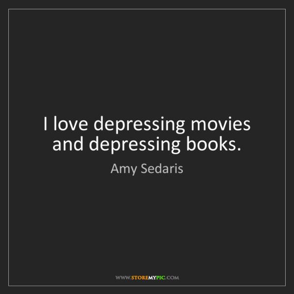 Amy Sedaris: I love depressing movies and depressing books.