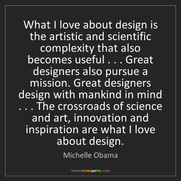 Michelle Obama: What I love about design is the artistic and scientific...