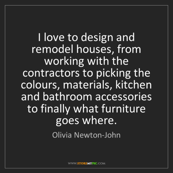 Olivia Newton-John: I love to design and remodel houses, from working with...