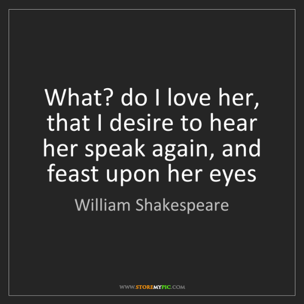 William Shakespeare: What? do I love her, that I desire to hear her speak...