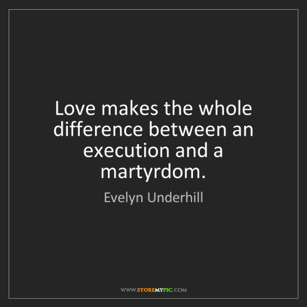 Evelyn Underhill: Love makes the whole difference between an execution...