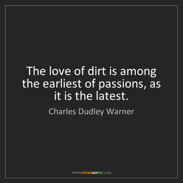 Charles Dudley Warner: The love of dirt is among the earliest of passions, as...