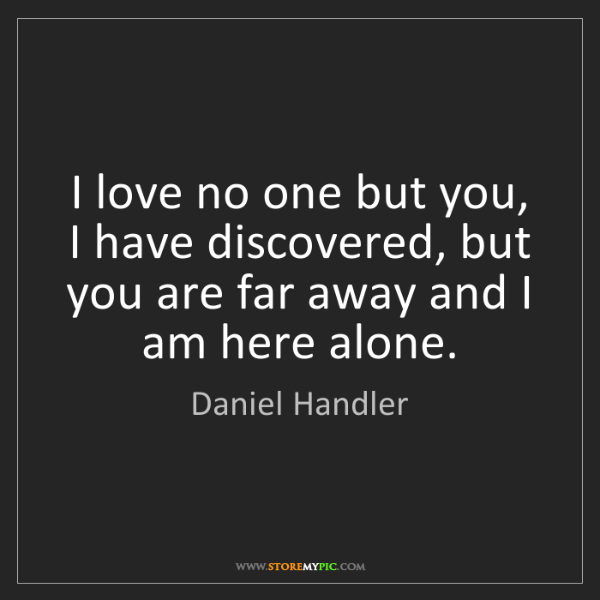 Daniel Handler: I love no one but you, I have discovered, but you are...