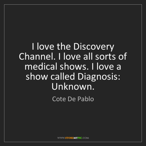 Cote De Pablo: I love the Discovery Channel. I love all sorts of medical...