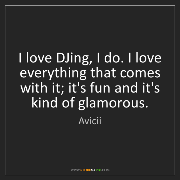 Avicii: I love DJing, I do. I love everything that comes with...